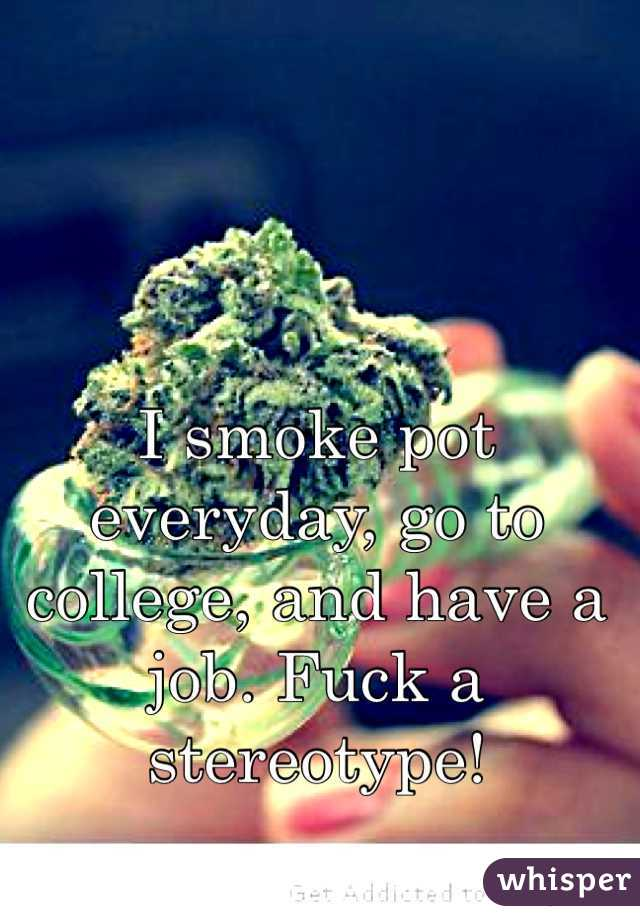 I smoke pot everyday, go to college, and have a job. Fuck a stereotype!