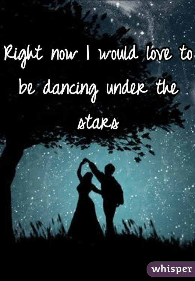 Right now I would love to be dancing under the stars