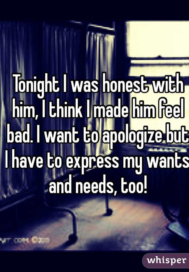 Tonight I was honest with him, I think I made him feel bad. I want to apologize but I have to express my wants and needs, too!