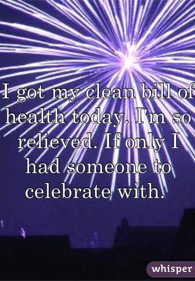 I got my clean bill of health today. I'm so relieved. If only I had someone to celebrate with.