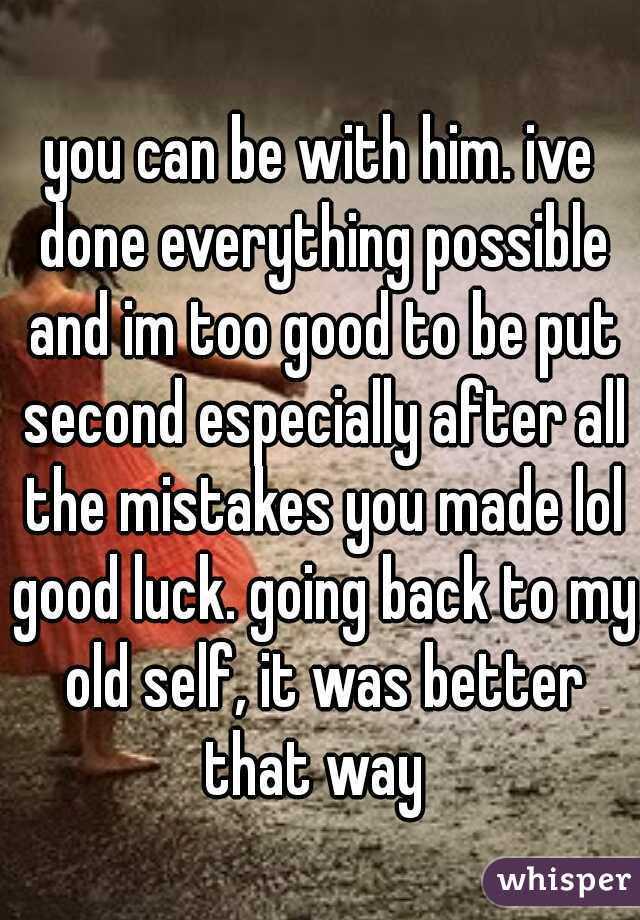you can be with him. ive done everything possible and im too good to be put second especially after all the mistakes you made lol good luck. going back to my old self, it was better that way