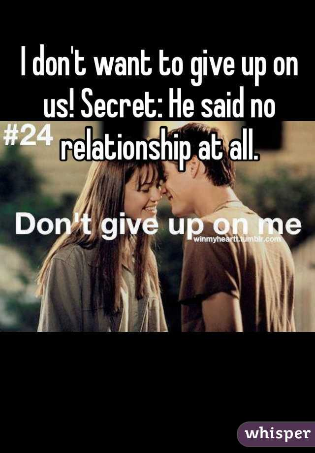 I don't want to give up on us! Secret: He said no relationship at all.