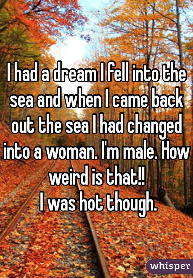 I had a dream I fell into the sea and when I came back out the sea I had changed into a woman. I'm male. How weird is that!!  I was hot though.