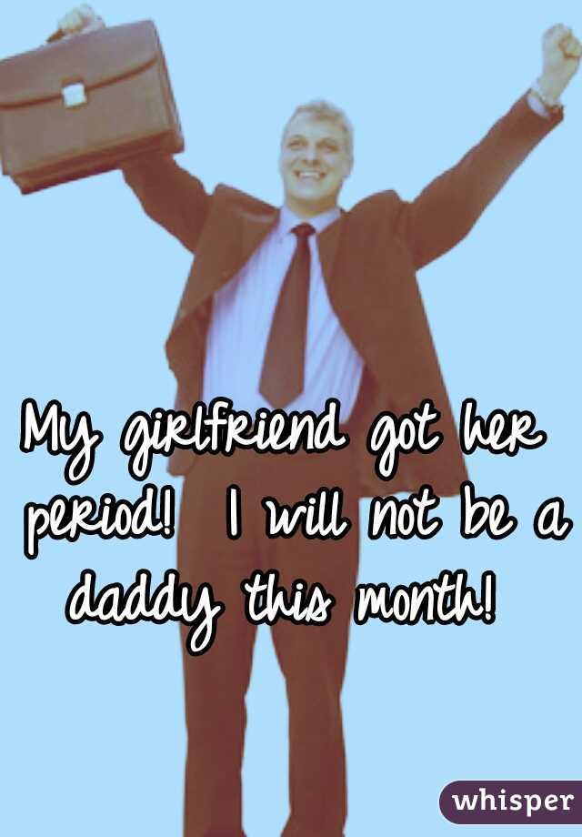 My girlfriend got her period!  I will not be a daddy this month!