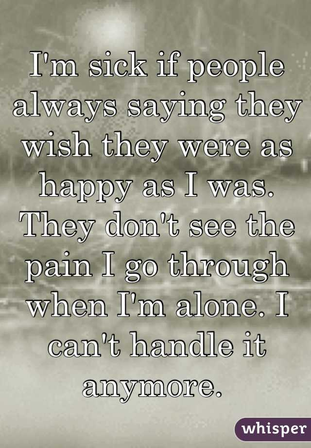I'm sick if people always saying they wish they were as happy as I was. They don't see the pain I go through when I'm alone. I can't handle it anymore.