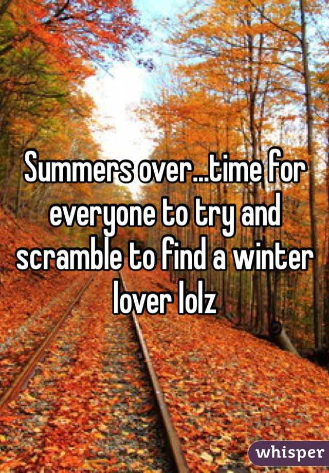 Summers over...time for everyone to try and scramble to find a winter lover lolz
