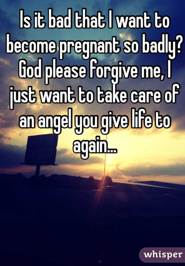 Is it bad that I want to become pregnant so badly? God please forgive me, I just want to take care of an angel you give life to again...