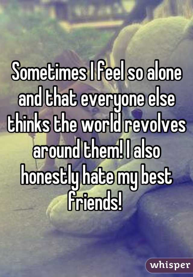 Sometimes I feel so alone and that everyone else thinks the world revolves around them! I also honestly hate my best friends!