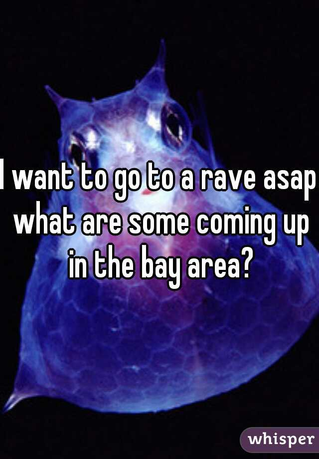 I want to go to a rave asap what are some coming up in the bay area?