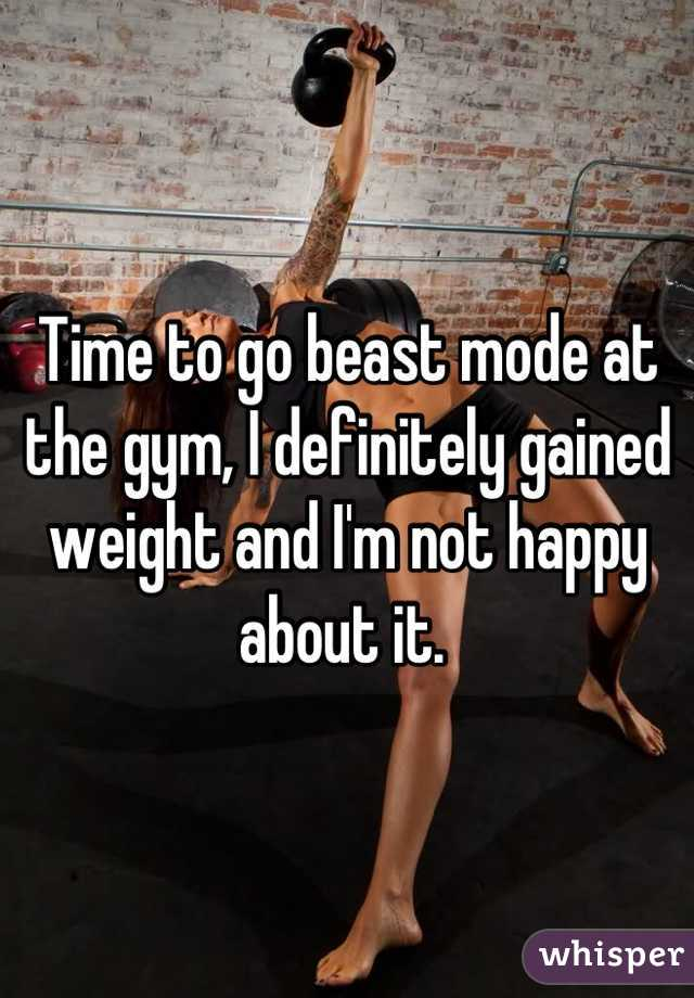 Time to go beast mode at the gym, I definitely gained weight and I'm not happy about it.