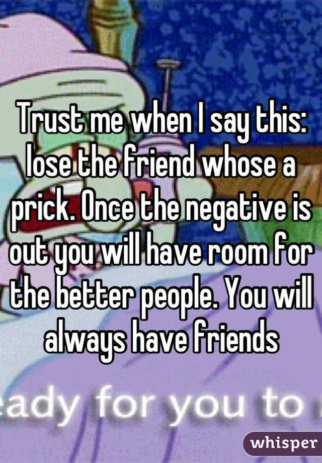 Trust me when I say this: lose the friend whose a prick. Once the negative is out you will have room for the better people. You will always have friends