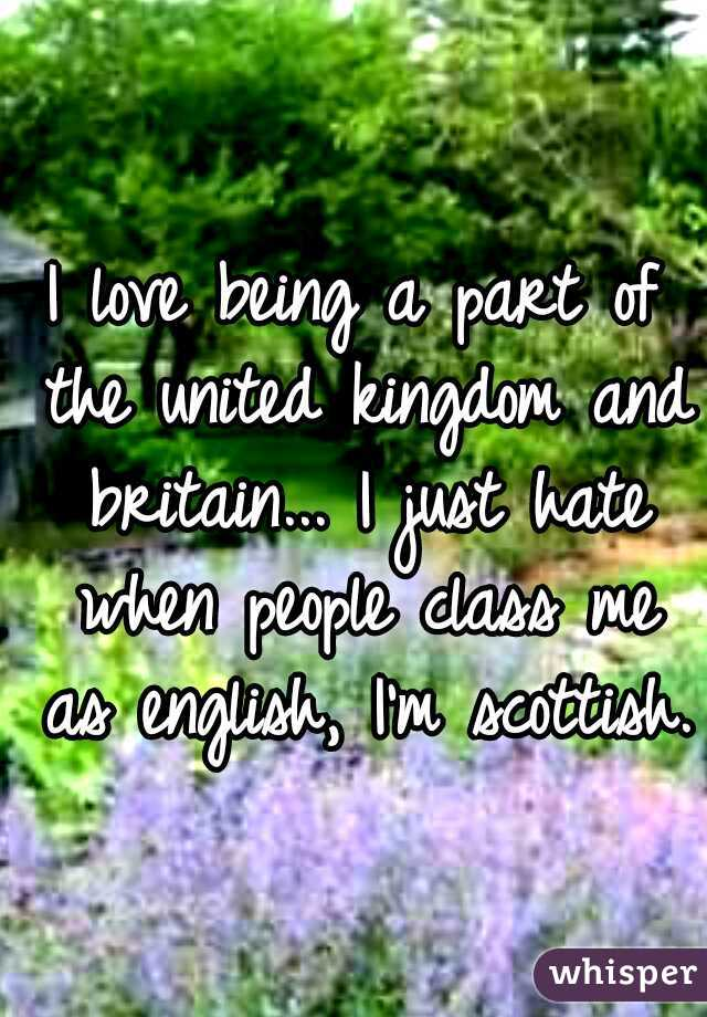 I love being a part of the united kingdom and britain... I just hate when people class me as english, I'm scottish.