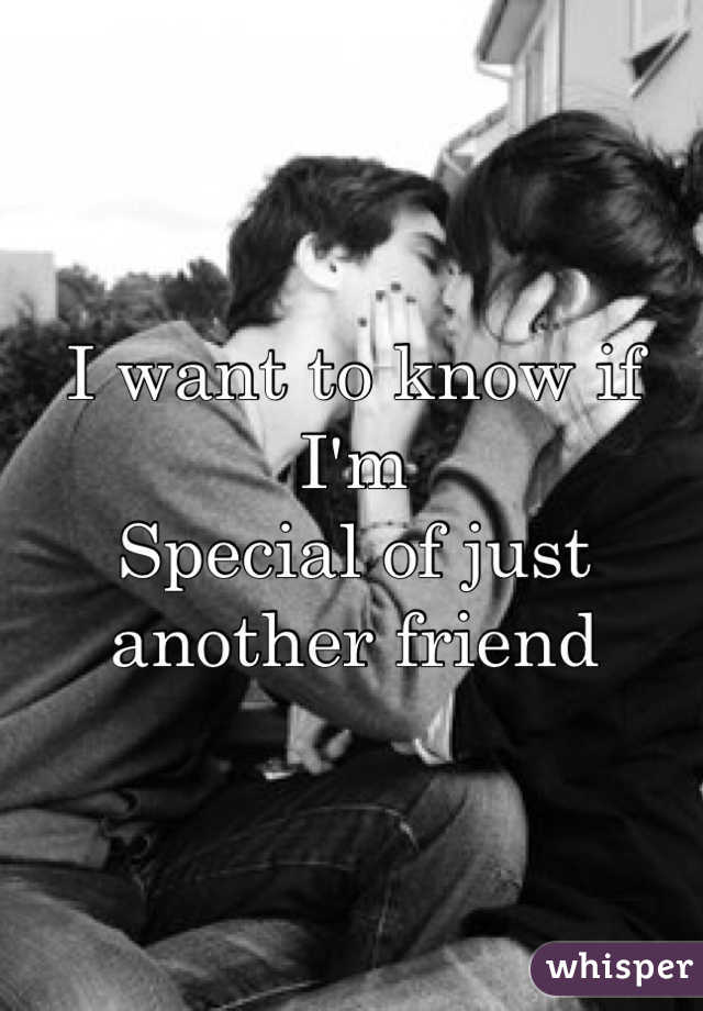 I want to know if I'm Special of just another friend