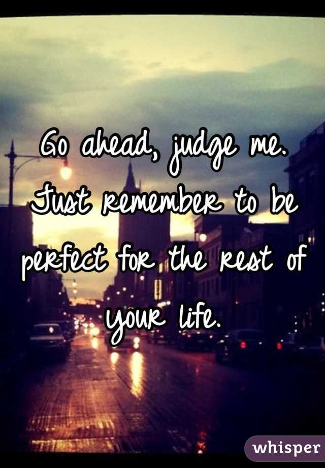 Go ahead, judge me.  Just remember to be perfect for the rest of your life.