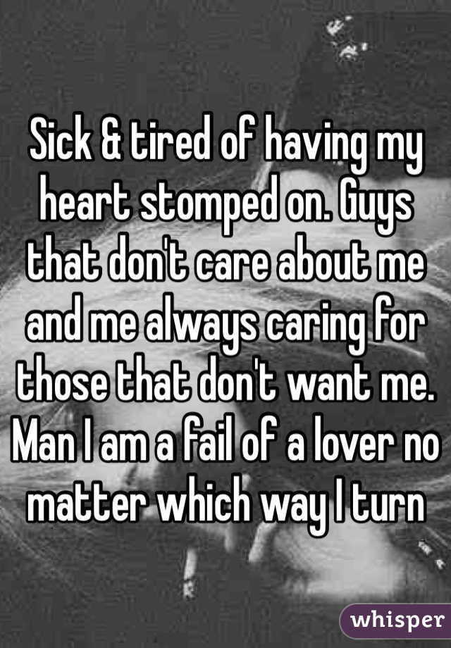 Sick & tired of having my heart stomped on. Guys that don't care about me and me always caring for those that don't want me. Man I am a fail of a lover no matter which way I turn