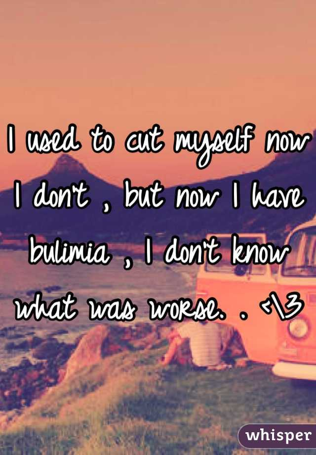I used to cut myself now I don't , but now I have bulimia , I don't know what was worse. . <\3