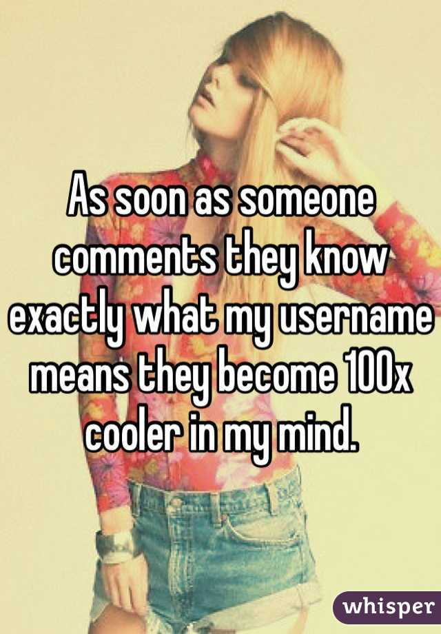 As soon as someone comments they know exactly what my username means they become 100x cooler in my mind.