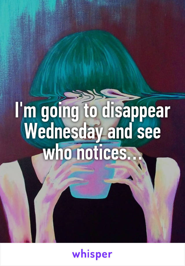 I'm going to disappear Wednesday and see who notices…