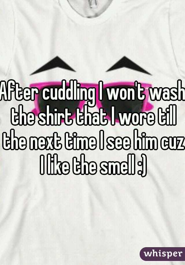 After cuddling I won't wash the shirt that I wore till the next time I see him cuz I like the smell :)