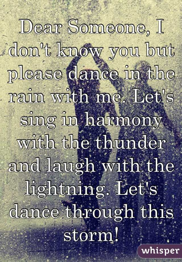 Dear Someone, I don't know you but please dance in the rain with me. Let's sing in harmony with the thunder and laugh with the lightning. Let's dance through this storm!