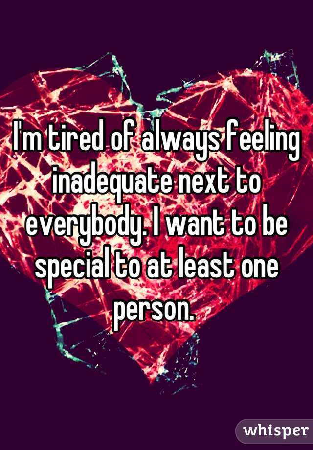 I'm tired of always feeling inadequate next to everybody. I want to be special to at least one person.