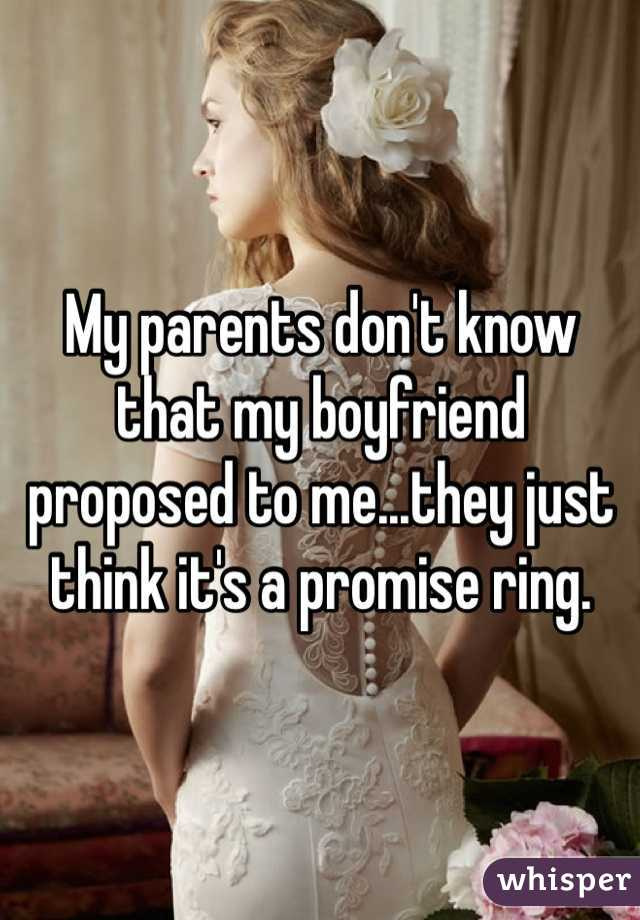 My parents don't know that my boyfriend proposed to me...they just think it's a promise ring.