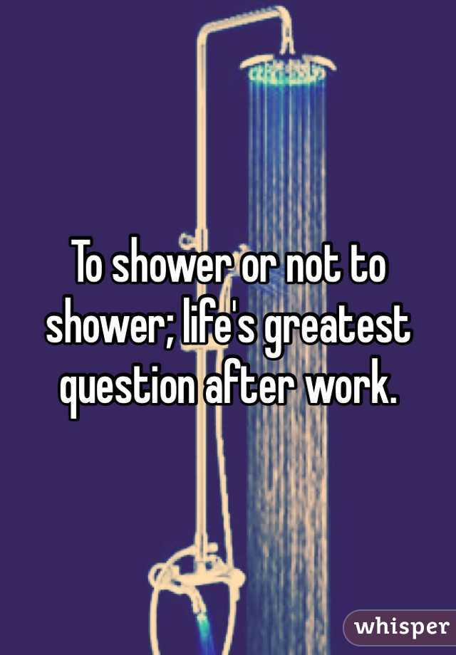 To shower or not to shower; life's greatest question after work.