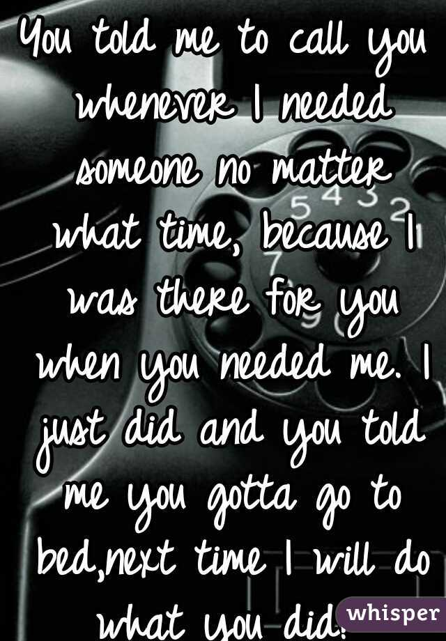 You told me to call you whenever I needed someone no matter what time, because I was there for you when you needed me. I just did and you told me you gotta go to bed,next time I will do what you did!