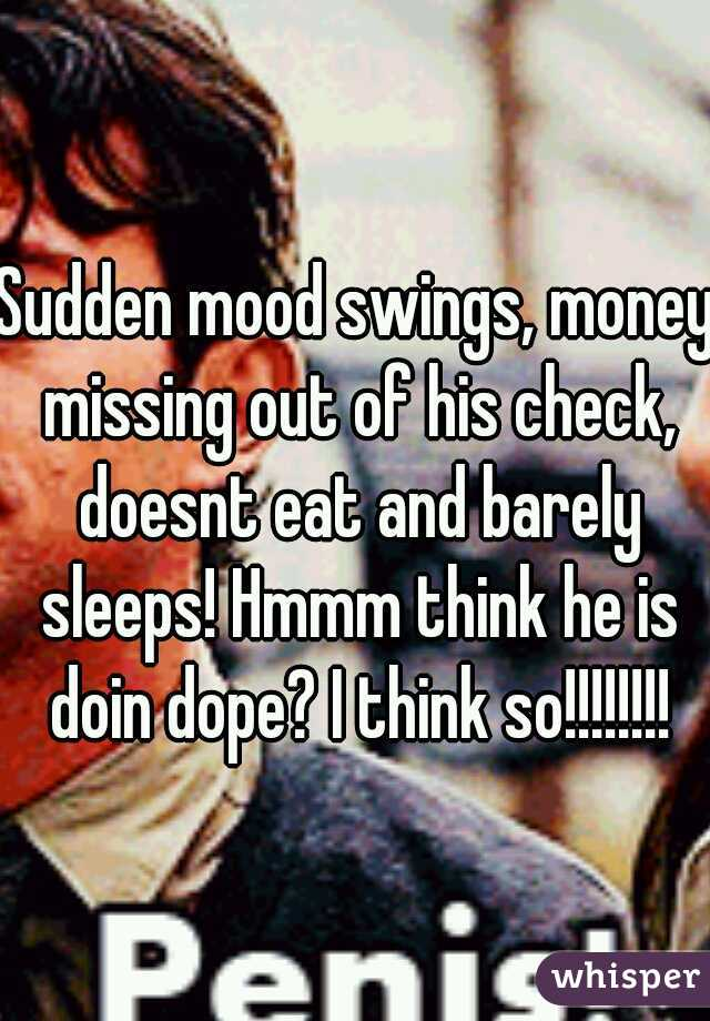 Sudden mood swings, money missing out of his check, doesnt eat and barely sleeps! Hmmm think he is doin dope? I think so!!!!!!!!