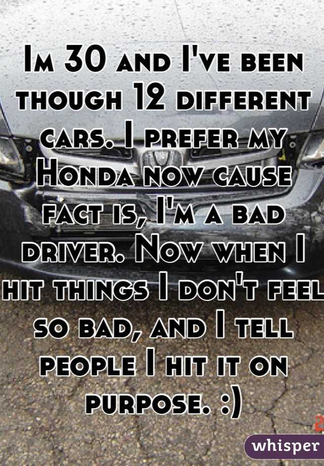 Im 30 and I've been though 12 different cars. I prefer my Honda now cause fact is, I'm a bad driver. Now when I hit things I don't feel so bad, and I tell people I hit it on purpose. :)