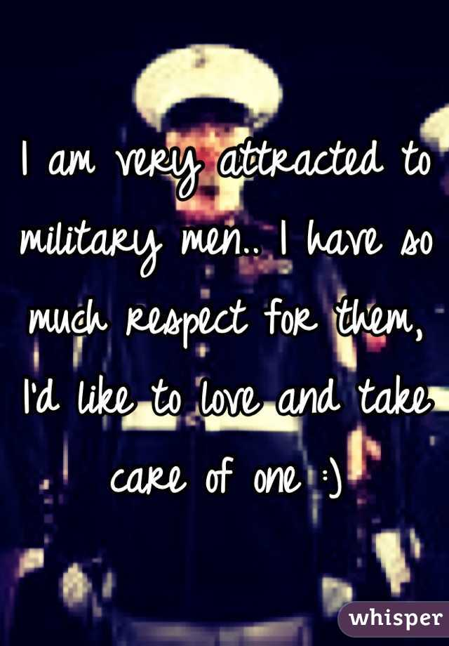 I am very attracted to military men.. I have so much respect for them, I'd like to love and take care of one :)