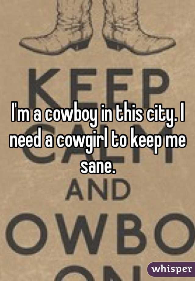 I'm a cowboy in this city. I need a cowgirl to keep me sane.