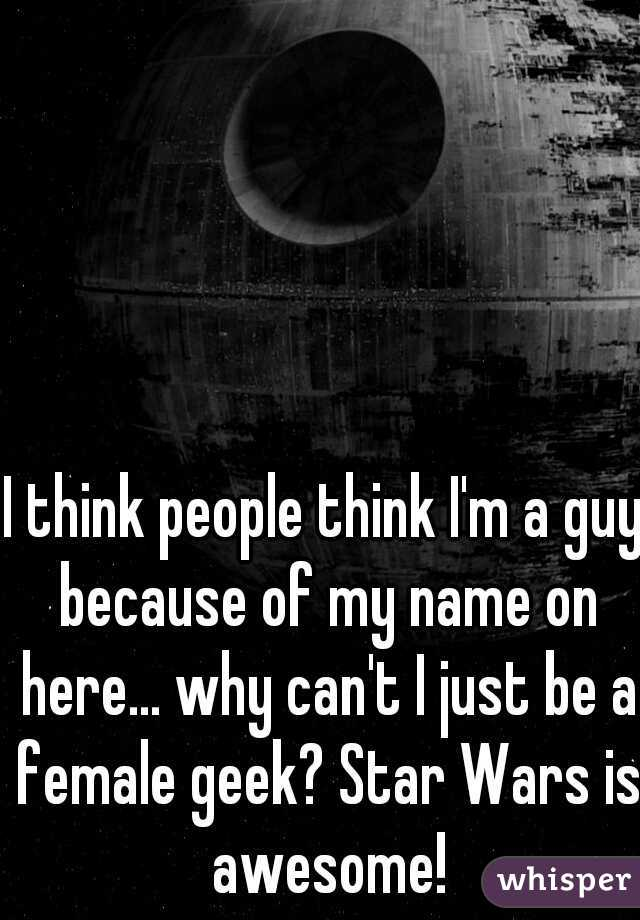 I think people think I'm a guy because of my name on here... why can't I just be a female geek? Star Wars is awesome!