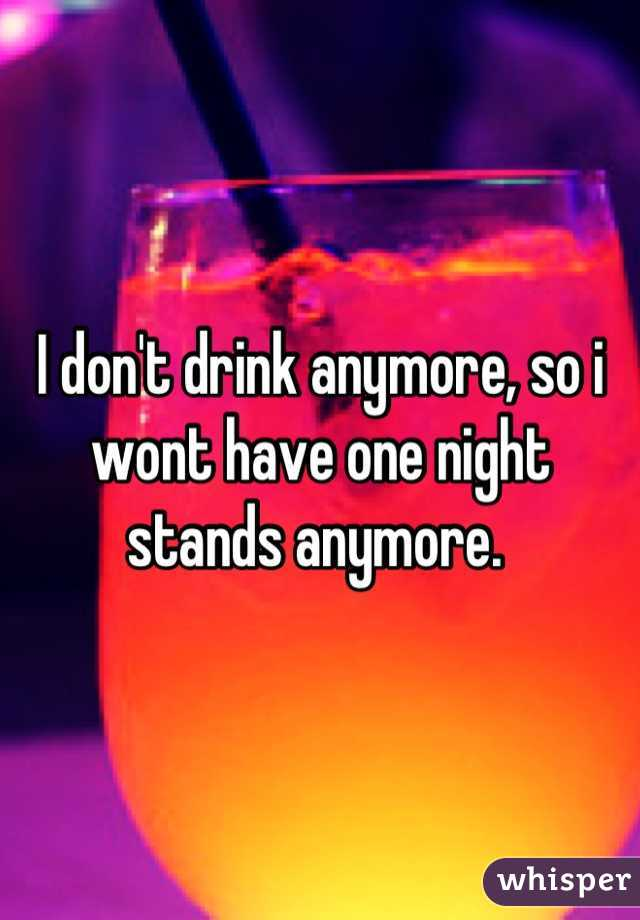 I don't drink anymore, so i wont have one night stands anymore.