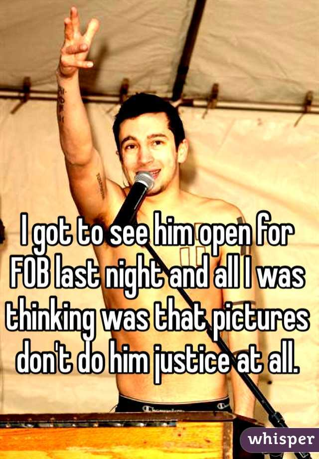 I got to see him open for FOB last night and all I was thinking was that pictures don't do him justice at all.