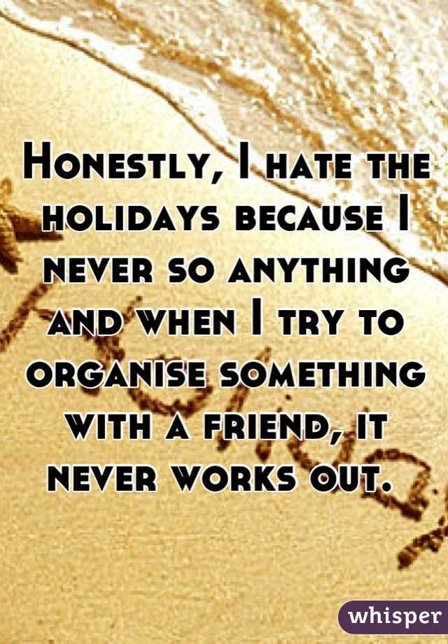 Honestly, I hate the holidays because I never so anything and when I try to organise something with a friend, it never works out.