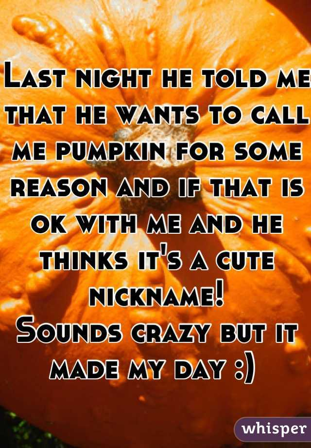 Last night he told me that he wants to call me pumpkin for some reason and if that is ok with me and he thinks it's a cute nickname! Sounds crazy but it made my day :)