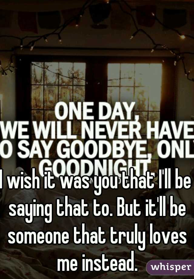 I wish it was you that I'll be saying that to. But it'll be someone that truly loves me instead.