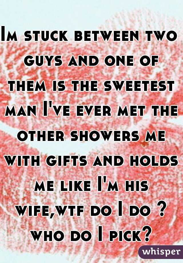 Im stuck between two guys and one of them is the sweetest man I've ever met the other showers me with gifts and holds me like I'm his wife,wtf do I do ? who do I pick?