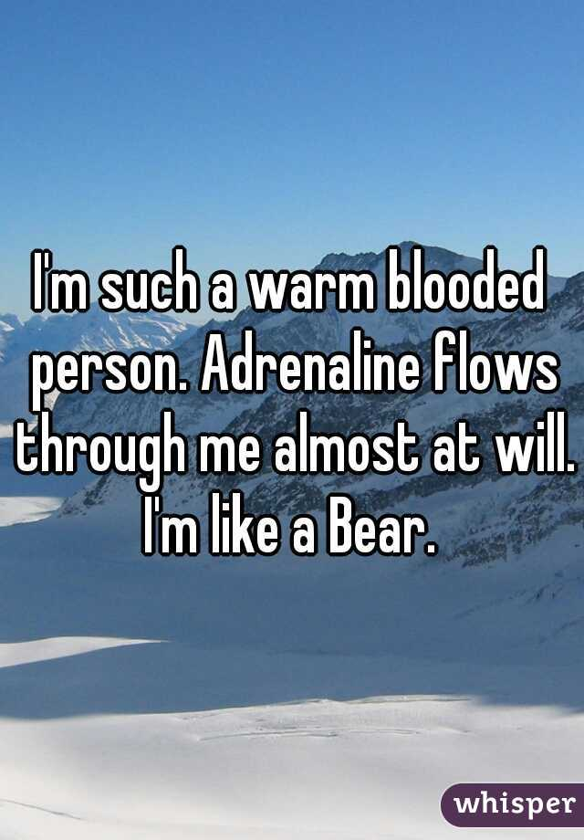 I'm such a warm blooded person. Adrenaline flows through me almost at will. I'm like a Bear.