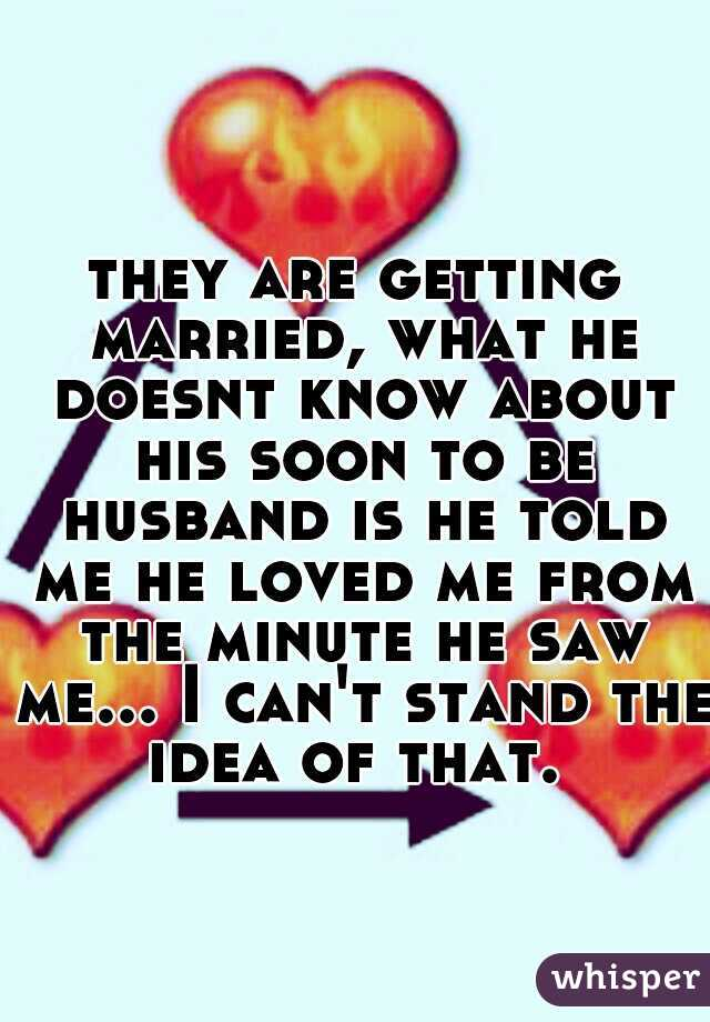 they are getting married, what he doesnt know about his soon to be husband is he told me he loved me from the minute he saw me... I can't stand the idea of that.