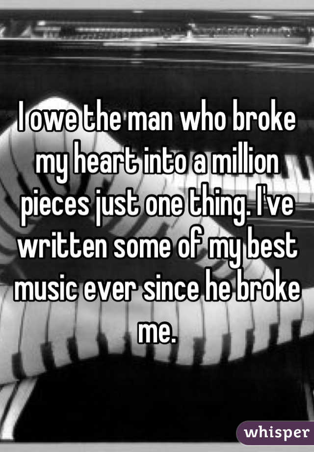 I owe the man who broke my heart into a million pieces just one thing. I've written some of my best music ever since he broke me.