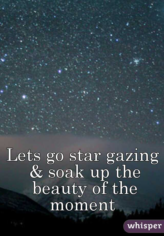 Lets go star gazing & soak up the beauty of the moment