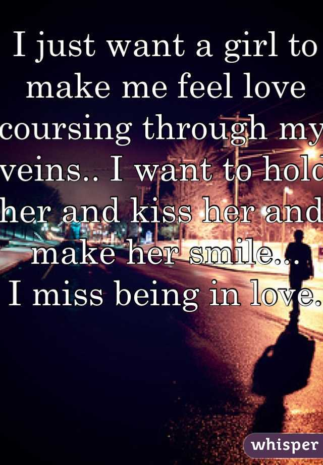 I just want a girl to make me feel love coursing through my veins.. I want to hold her and kiss her and make her smile... I miss being in love.