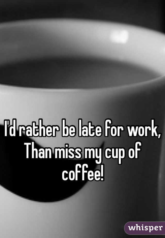 I'd rather be late for work, Than miss my cup of coffee!