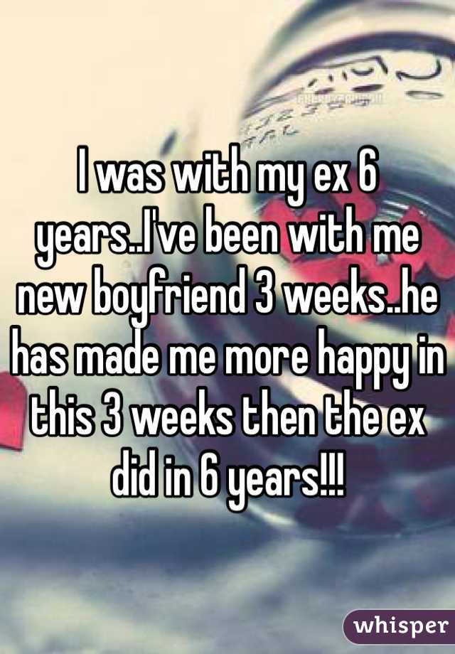 I was with my ex 6 years..I've been with me new boyfriend 3 weeks..he has made me more happy in this 3 weeks then the ex did in 6 years!!!