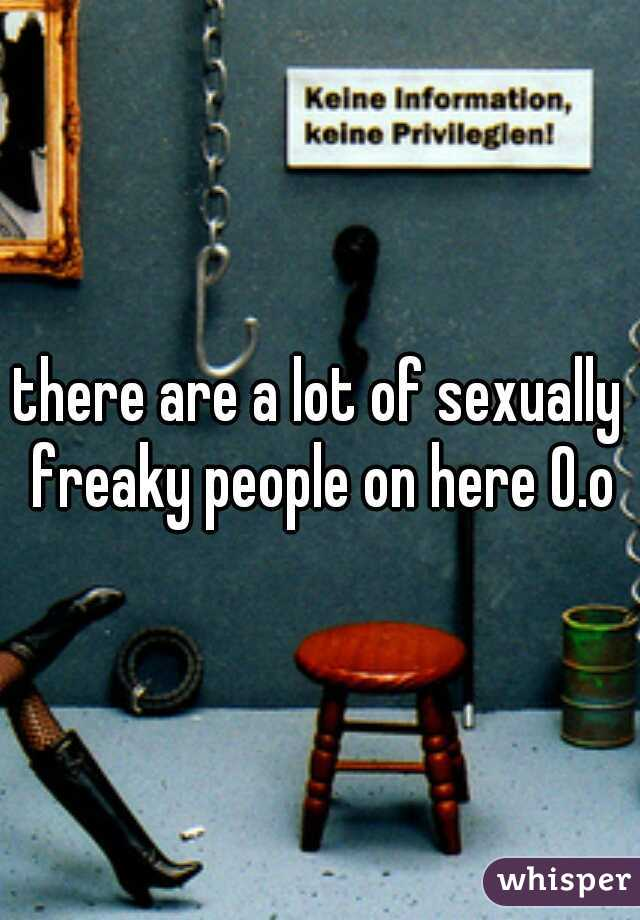there are a lot of sexually freaky people on here O.o