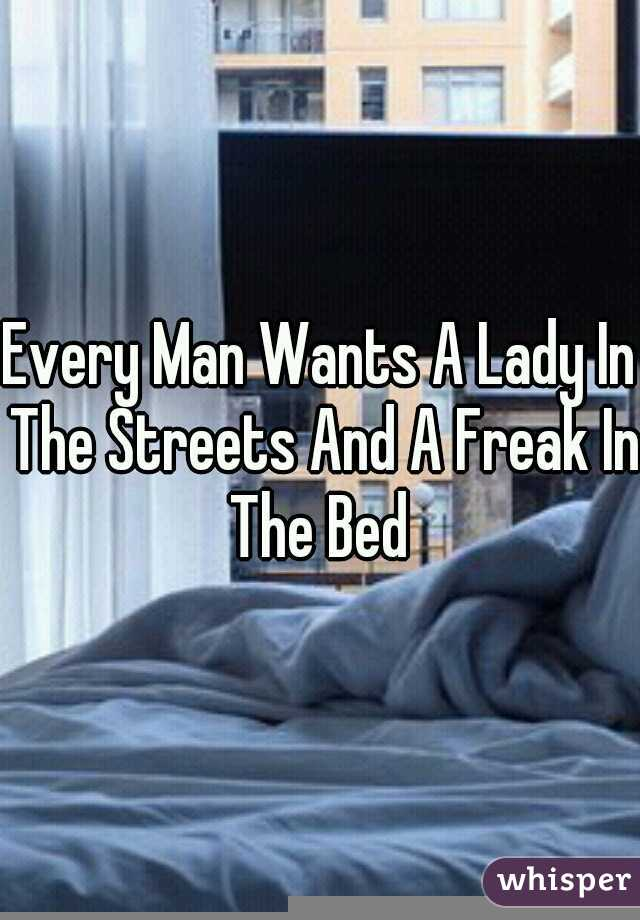 Every Man Wants A Lady In The Streets And A Freak In The Bed