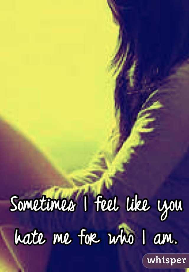 Sometimes I feel like you hate me for who I am.