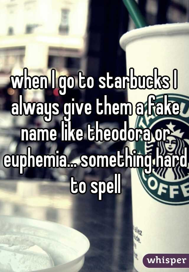 when I go to starbucks I always give them a fake name like theodora or euphemia... something hard to spell